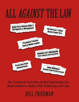 All Against The Law: The Criminal Activities of the Depression Era Bank Robbers, Mafia, FBI, Pol