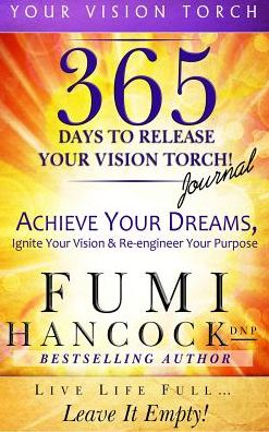 365 Days to Release Your Vision Torch Journal: Achieve Your Dreams, Ignite Your Vision, & Re-engineer Your Purpose