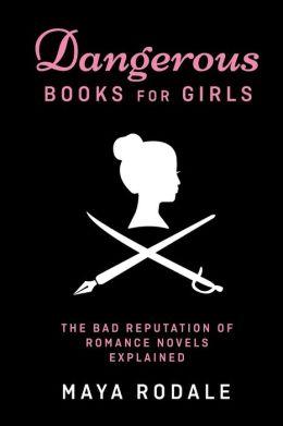 Dangerous Books For Girls: The Bad Reputation of Romance Novels, Explained