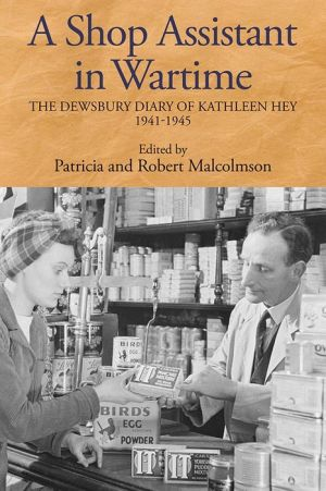 A Shop Assistant in Wartime: The Dewsbury Diary of Kathleen Hey, 1941-1945
