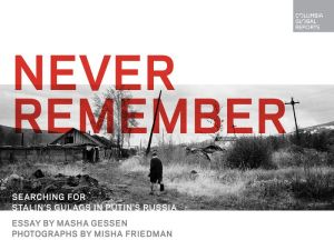 Never Remember: Searching for Stalin's Gulags in Putin's Russia