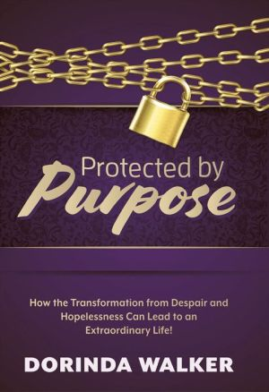 Protected by Purpose: How the Transformation from Hopelessness and Despair Can Lead to an Extraordinary Life
