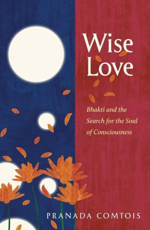 Wise-Love: Bhakti and the Search for the Soul of Consciousness