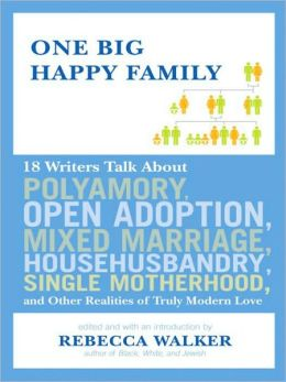 One Big Happy Family: 18 Writers Talk About Open Adoption, Mixed Marriage, Polyamory, Househusbandry,Single Motherhood, and Other Realities of Truly Modern Love