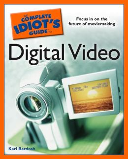 The Complete Idiot's Guide to Digital Video