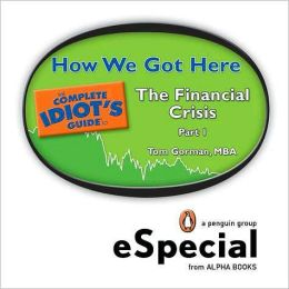 How We Got Here: The Complete Idiots Guide to the Financial Crisis, Part One