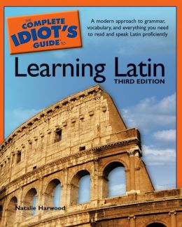 The Complete Idiot's Guide to Learning Latin, 3rd Edition