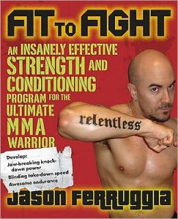 Fit to Fight: An Insanely Effective Strength and Conditioning Program forthe Ultimate MMAWarrior