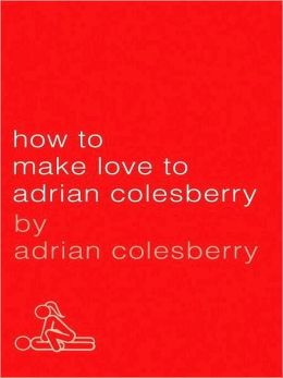 How to Make Love to Adrian Colesberry: The Only Sex Guide You'll Ever Need
