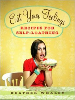 Eat Your Feelings: Recipes for Self-Loathing