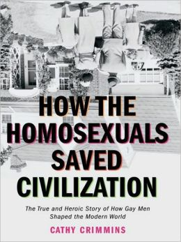 How the Homosexuals Saved Civilization: The Time and Heroic Story of How Gay Men Shaped the Modern World