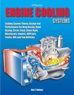 Engine Cooling Systems HP1425: Cooling System Theory, Design and Performance For Drag Racing, Road Racing,Circle Track, Street Rods, Musclecars, Imports, OEM Cars, Trucks, RVs and TowVehicles