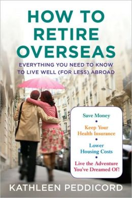How to Retire Overseas: Everything You Need to Know to Live Well (for Less) Abroad