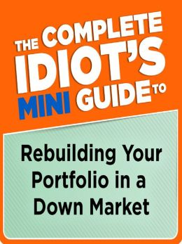 The Complete Idiot's Mini Guide to Rebuilding Your Portfolio in a Down Market