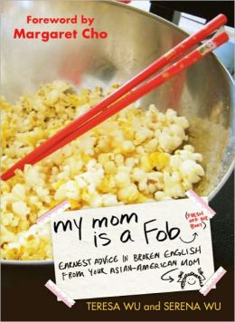 My Mom is a Fob: Earnest Advice in Broken English from Your Asian-American Mom