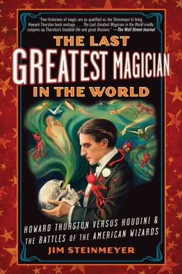 The Last Greatest Magician in the World: Howard Thurston versus Houdini and the Battles of the American Wizards