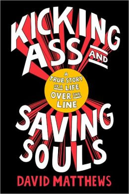 Kicking Ass and Saving Souls: The Story of a Boy from Baltimore Who Evolves from a Safecracking, Jewel-Heisting, Deep-Sea Diving, Ultimate-Fighting, International Playboy to a GlobetrottingHumanitarian