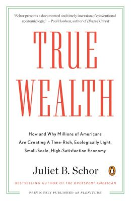 True Wealth: How and Why Millions of Americans Are Creating a Time-Rich, Ecologically Light,Small-Scale, High-Satisfaction Economy