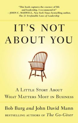 It's Not about You: A Little Story about What Matters Most in Business