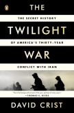 David Crist - The Twilight War: The Secret History of America's Thirty-Year Conflict with Iran