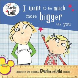 I Want to Be Much More Bigger Like You (Charlie and Lola Series)