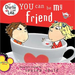 You Can Be My Friend (Charlie and Lola Series)