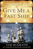 Book Cover Image. Title: Give Me a Fast Ship:  The Continental Navy and America's Revolution at Sea, Author: Tim McGrath