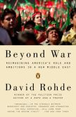 Book Cover Image. Title: Beyond War:  Reimagining American Influence in a New Middle East, Author: David Rohde