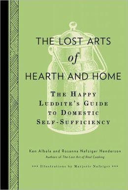 The Lost Arts of Hearth & Home: The Happy Luddite's Guide to Domestic Self-Sufficiency