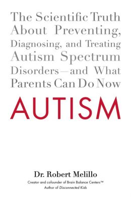 Autism: The Scientific Truth About Preventing, Diagnosing, and Treating Autism SpectrumDisorders--and What Parents Can Do Now
