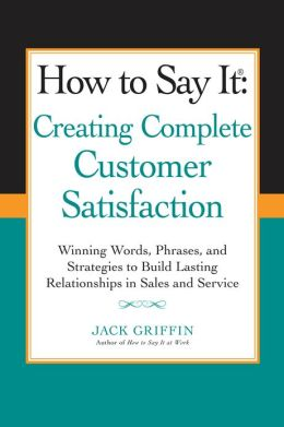 How to Say it: Creating Complete Customer Satisfaction: Winning Words, Phrases, and Strategies to Build Lasting Relationships in Sales and Service