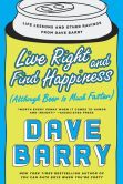 Book Cover Image. Title: Live Right and Find Happiness (Although Beer is Much Faster):  Life Lessons and Other Ravings from Dave Barry, Author: Dave Barry
