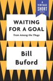 Book Cover Image. Title: Waiting for a Goal, Author: Bill Buford