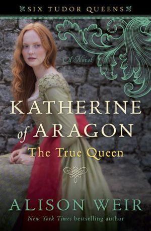 Katherine of Aragon, The True Queen: A Novel