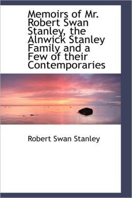 Memoirs Of Mr. Robert Swan Stanley, The Alnwick Stanley Family And A Few Of Their Contemporaries