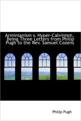 Arminianism V. Hyper-Calvinism, Being Three Letters From Philip Pugh To The Rev. Samuel Cozens