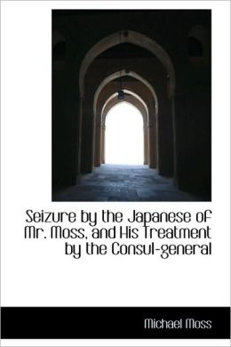 Seizure by the Japanese of Mr Moss, and His Treatment by the Consul-General