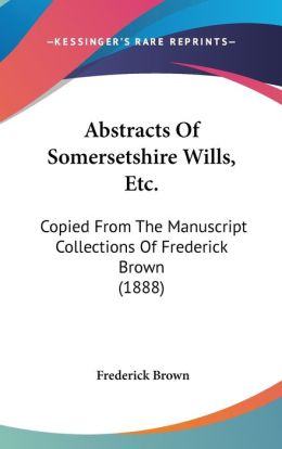 Abstracts of Somersetshire Wills, Etc.: Copied from the Manuscript Collections of Frederick Brown (1888)