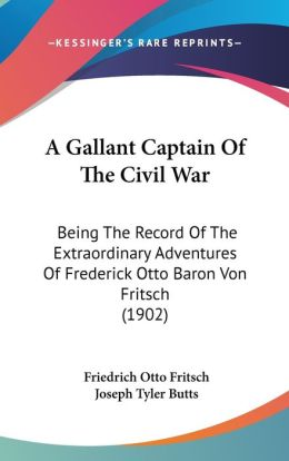 A Gallant Captain of the Civil War: Being the Record of the Extraordinary Adventures of Frederick Otto Baron Von Fritsch (1902)