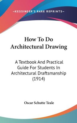How to Do Architectural Drawing: A Textbook and Practical Guide for Students in Architectural Draftsmanship (1914)