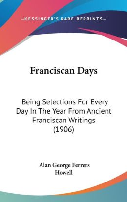 Franciscan Days: Being Selections for Every Day in the Year from Ancient Franciscan Writings (1906)