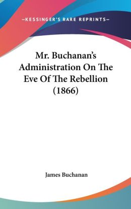 Mr. Buchanan's Administration On The Eve Of The Rebellion (1866)