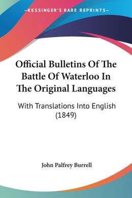 Official Bulletins Of The Battle Of Waterloo In The Original Languages