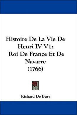 Histoire de La Vie de Henri IV V1: Roi de France Et de Navarre (1766)