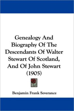 Genealogy And Biography Of The Descendants Of Walter Stewart Of Scotland, And Of John Stewart (1905)