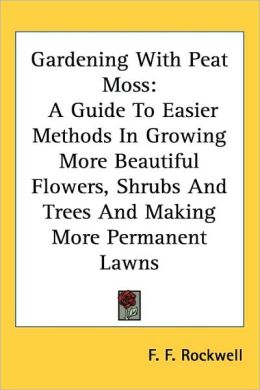 Gardening with Peat Moss: A Guide to Easier Methods in Growing More Beautiful Flowers, Shrubs and Trees and Making More Permanent Lawns
