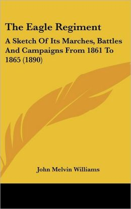 The Eagle Regiment: A Sketch of Its Marches, Battles and Campaigns from 1861 to 1865 (1890)