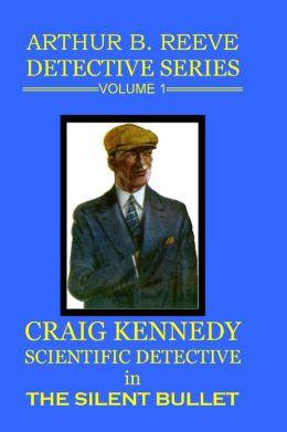 Arthur B. Reeve Detective Series Volume 1: Craig Kennedy Scientific Detective - The Silent Bullet