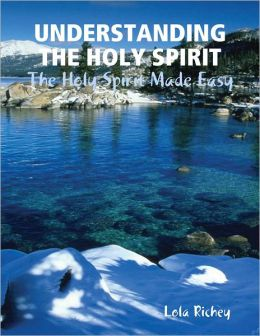 Understanding the Holy Spirit: The Holy Spirit Made Easy