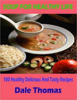 Soup for Healthy Life - 100 Healthy Delicious and Tasty Soups